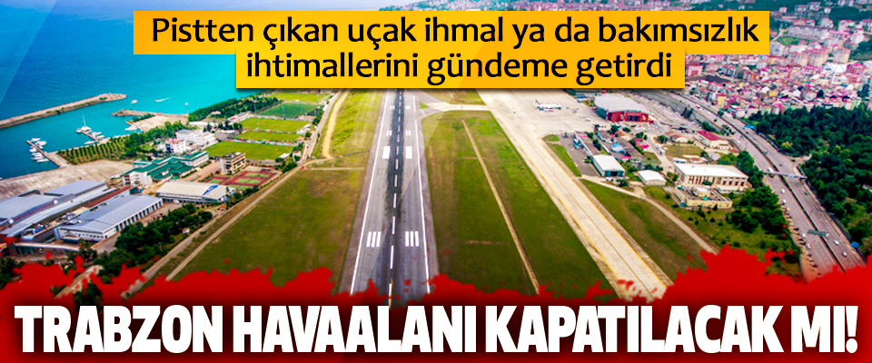 Trabzon havaalanı kapatılacak mı!