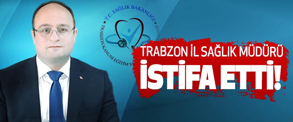 Trabzon il sağlık müdürü istifa etti!
