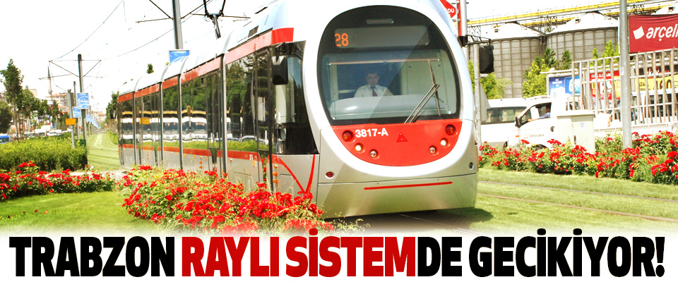 Trabzon raylı sistemde gecikiyor!