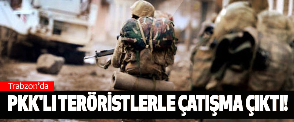 Trabzon'da pkk'lı teröristlerle çatışma çıktı!
