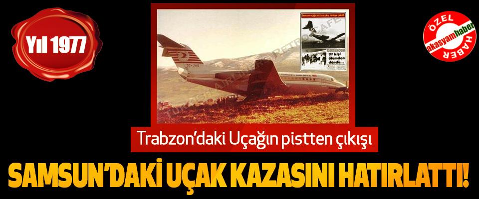 Trabzon'daki Uçağın pistten çıkışı Samsun'daki uçak kazasını hatırlattı!
