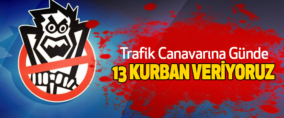 Trafik Canavarına Günde 13 Kurban Veriyoruz