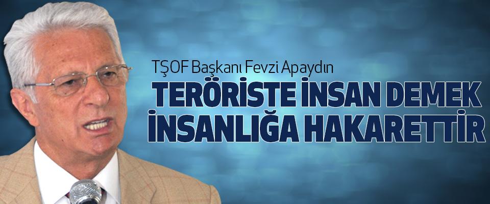 Tşof Başkanı Apaydın,Teröriste insan demek insanlığa hakarettir