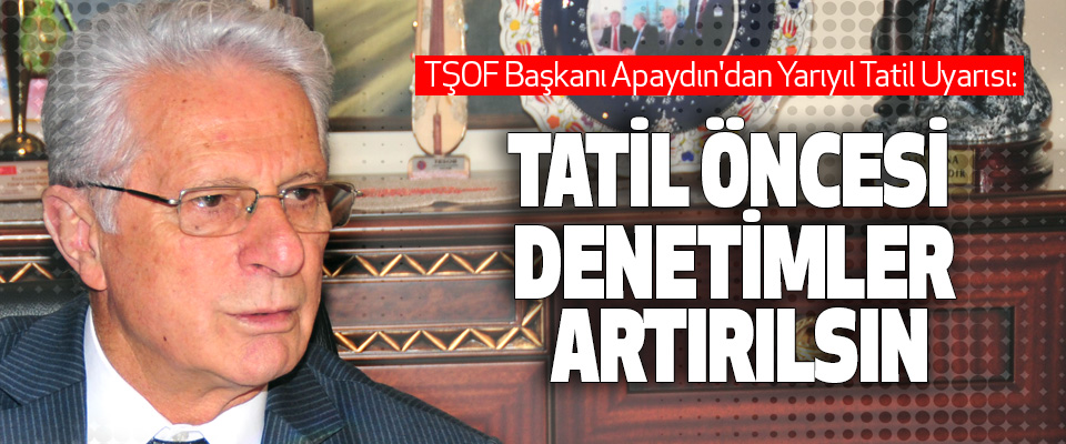 TŞOF Başkanı Apaydın'dan Yarıyıl Tatil Uyarısı