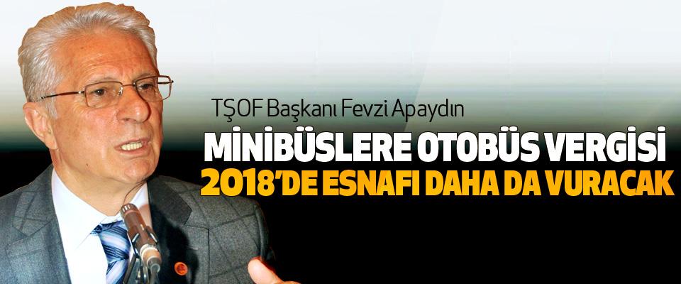 TŞOF Başkanı Fevzi Apaydın: Minibüslere Otobüs Vergisi 2018'de Esnafı Daha Da Vuracak