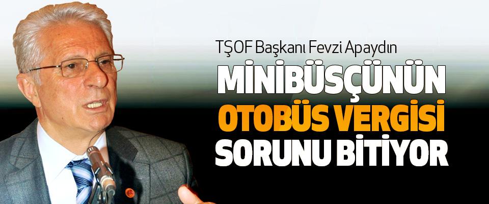 TŞOF Başkanı Fevzi Apaydın: Minibüsçünün Otobüs Vergisi Sorunu Bitiyor