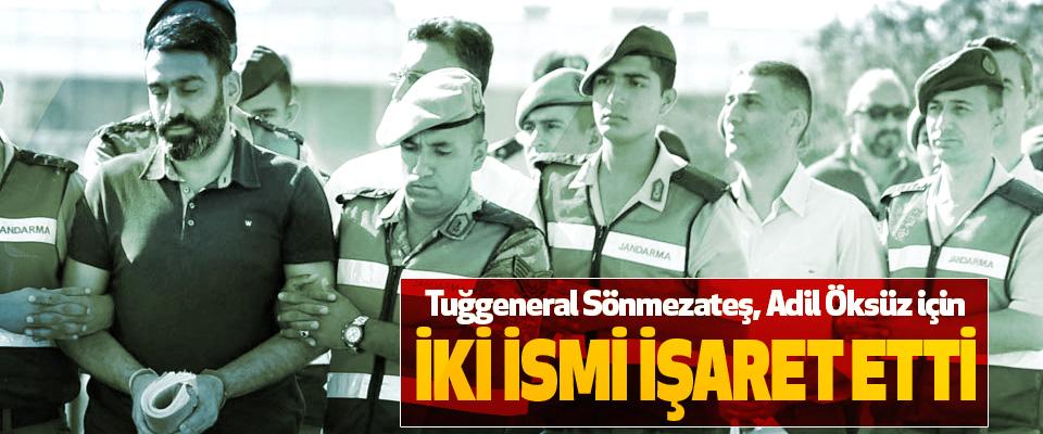 Tuğgeneral Sönmezateş, Adil Öksüz için İki İsmi İşaret Etti
