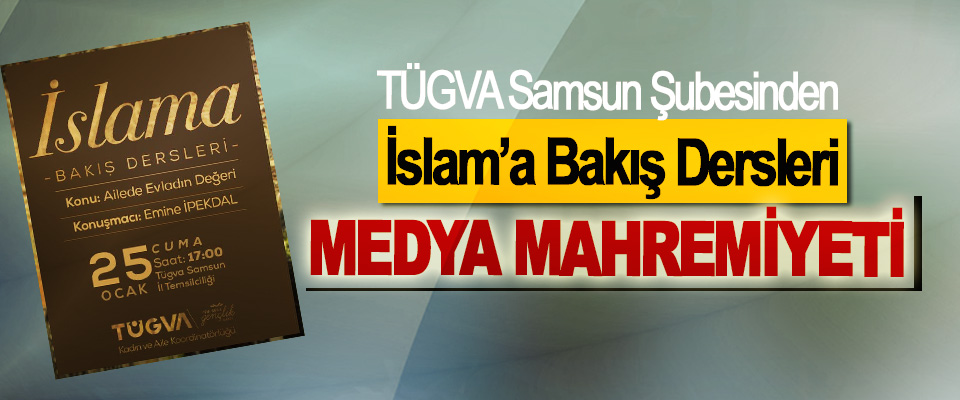 TÜGVA Samsun Şubesinden İslam'a Bakış Dersleri: Medya Mahremiyeti