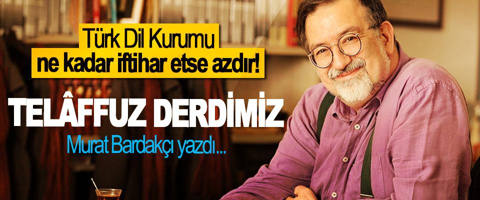 Türk Dil Kurumu ne kadar iftihar etse azdır! Telâffuz Derdimiz