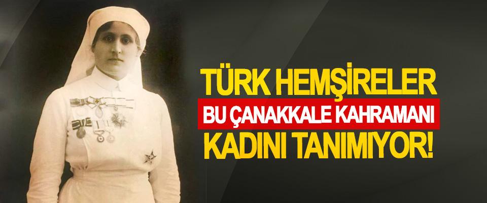 Türk hemşireler bu Çanakkale kahramanı kadını tanımıyor!