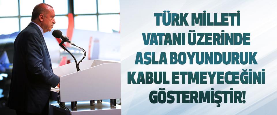 Türk milleti, vatanı üzerinde asla boyunduruk kabul etmeyeceğini göstermiştir!