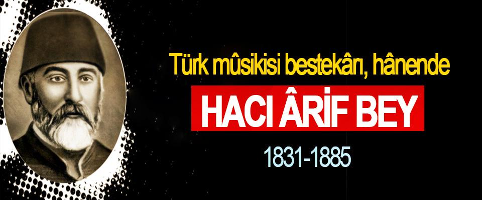 Türk mûsikisi bestekârı, hânende Hacı Ârif Bey