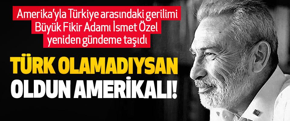 Türk olamadıysan oldun Amerikalı!