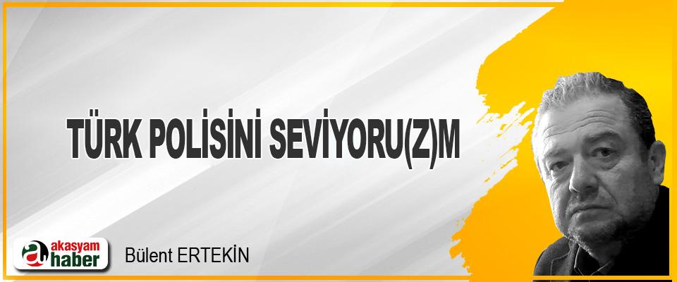 Türk Polisini Seviyoru(z)m.