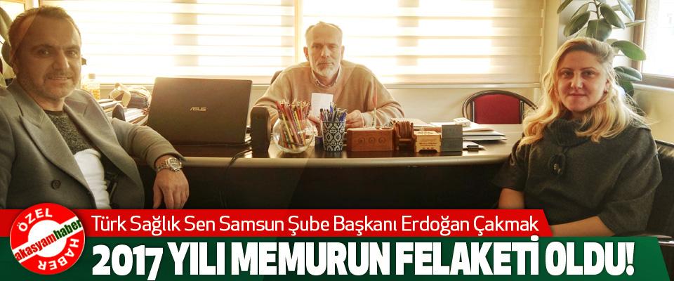 Türk Sağlık Sen Samsun Şube Başkanı Erdoğan Çakmak: 2017 Yılı Memurun Felaketi Oldu!