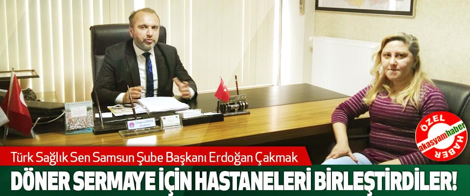 Türk Sağlık Sen Samsun Şube Başkanı Erdoğan Çakmak: Döner sermaye için hastaneleri birleştirdiler!