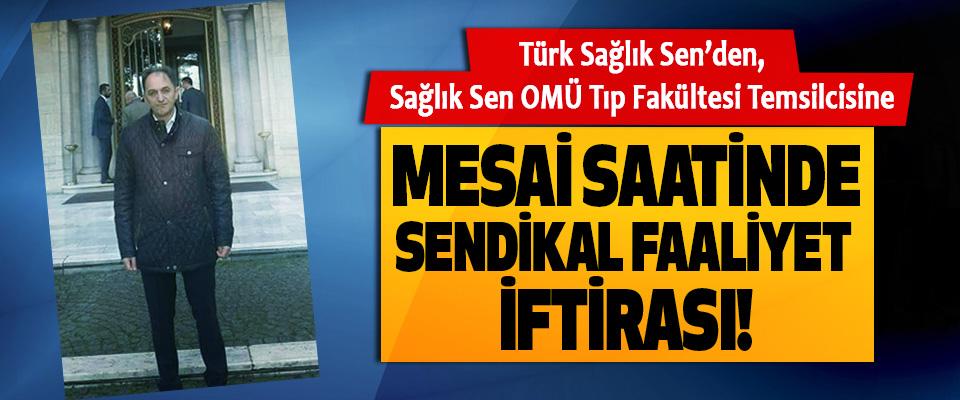 Türk Sağlık Sen'den, Sağlık Sen OMÜ Tıp Fakültesi Temsilcisine Mesai saatinde sendikal faaliyet iftirası!