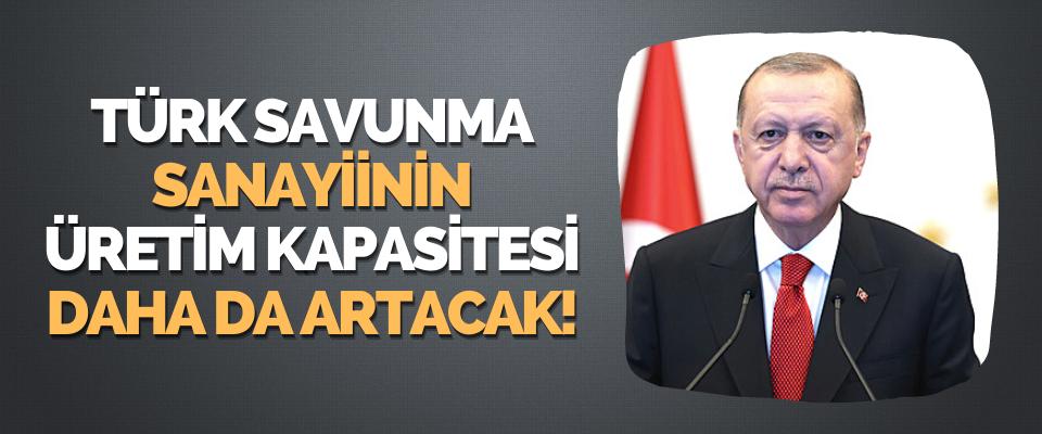 Türk Savunma Sanayiinin Üretim Kapasitesi Daha da Artacak!