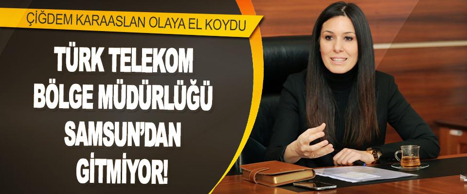 Türk Telekom Bölge Müdürlüğü Samsun'dan Gitmiyor!