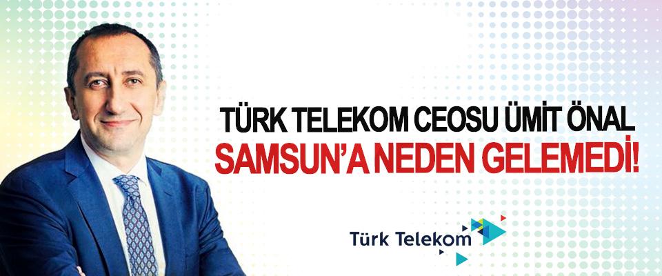 Türk Telekom Ceosu Ümit Önal Samsun'a neden gelemedi!