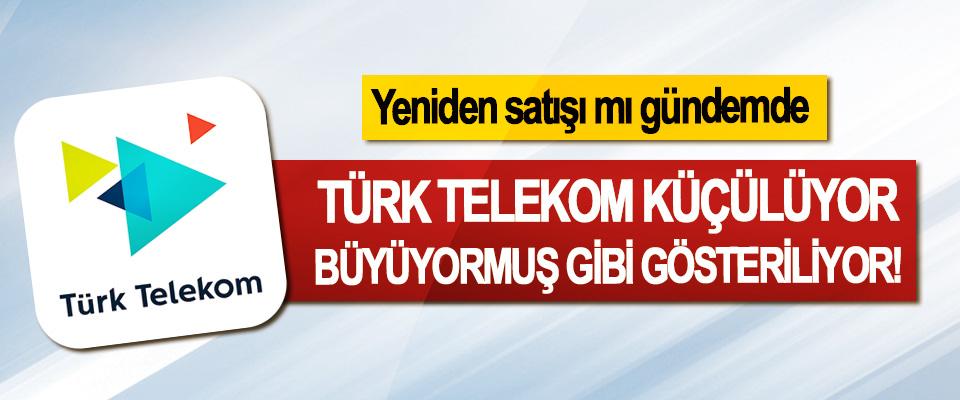 Türk Telekom küçülüyor büyüyormuş gibi gösteriliyor!