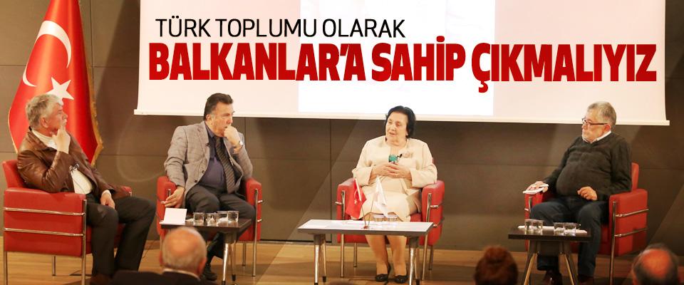 Türk Toplumu Olarak Balkanlar'a Sahip Çıkmalıyız