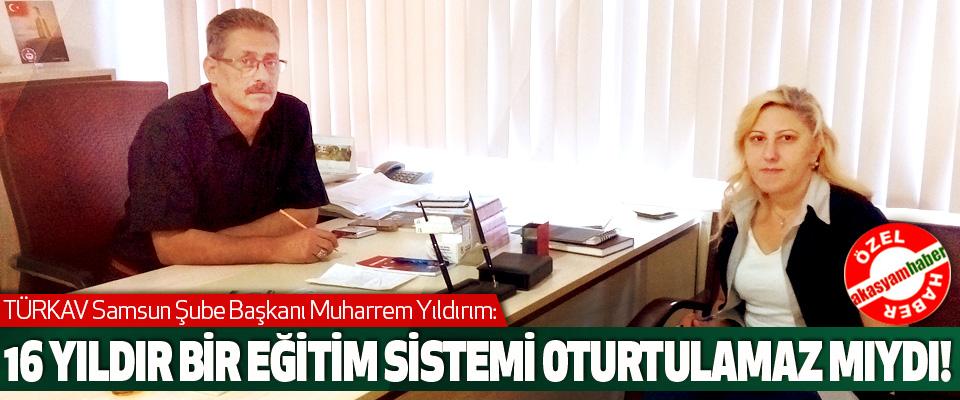 TÜRKAV Samsun Şube Başkanı Muharrem Yıldırım: 16 Yıldır Bir Eğitim Sistemi Oturtulamaz mıydı!