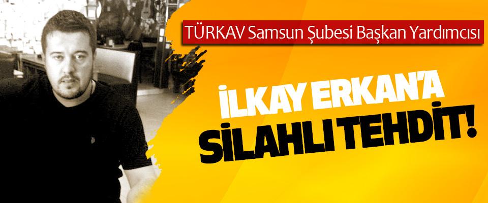 TÜRKAV Samsun Şubesi Başkan Yardımcısı İlkay Erkan'a silahlı tehdit!