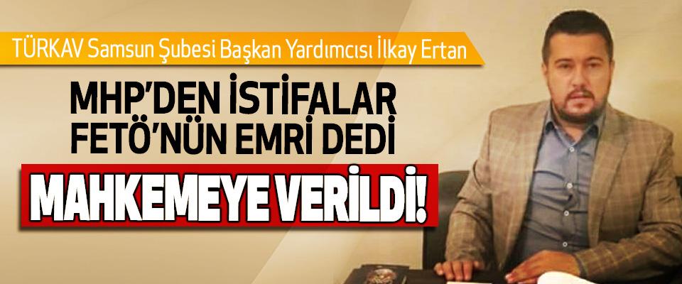 TÜRKAV Samsun Şubesi Başkan Yardımcısı İlkay Erkan MHP'den istifalar FETÖ'nün Emri Dedi Mahkemeye Verildi!