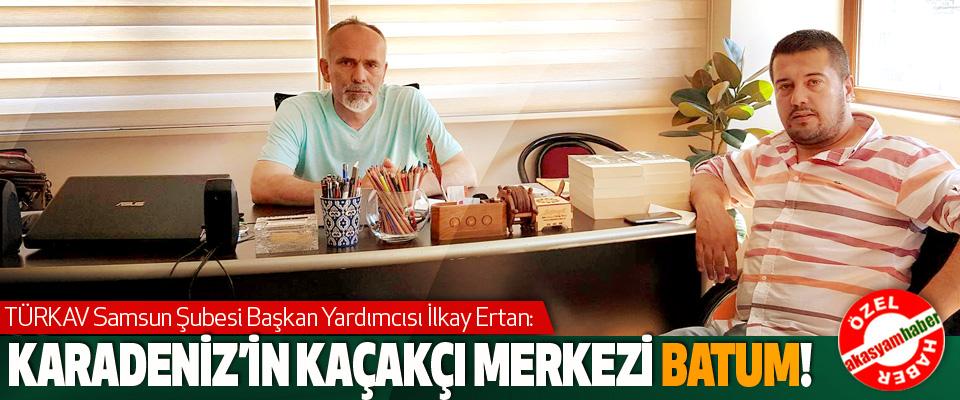 TÜRKAV Samsun Şubesi Başkan Yardımcısı İlkay Ertan: Karadeniz'in kaçakçı merkezi batum!