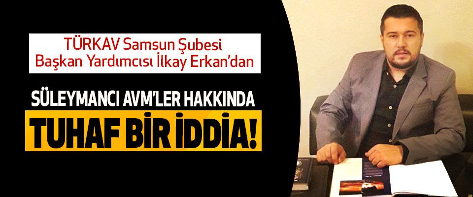 TÜRKAV Samsun Şubesi Başkan yardımcısı İlkay Erkan'dan Süleymancı avm'ler hakkında tuhaf bir iddia!