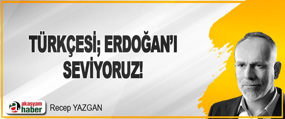 Türkçesi; Erdoğan'ı Seviyoruz!