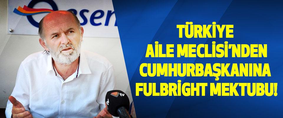 Türkiye Aile Meclisi'nden Cumhurbaşkanına Fulbright Mektubu!