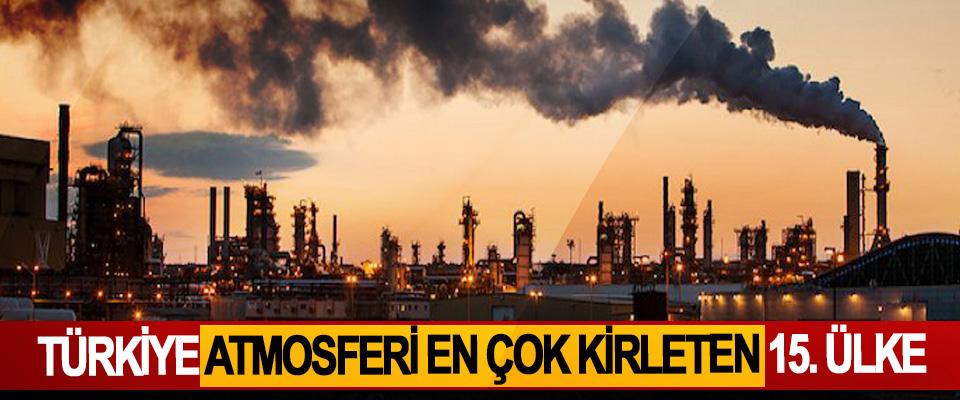 Türkiye atmosferi en çok kirleten 15. Ülke