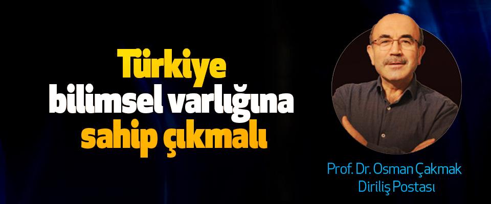 Türkiye bilimsel varlığına sahip çıkmalı