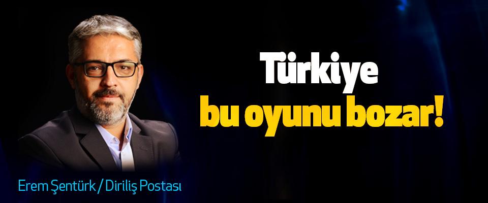Türkiye bu oyunu bozar!