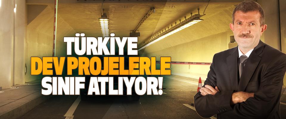 Türkiye dev projelerle sınıf atlıyor!