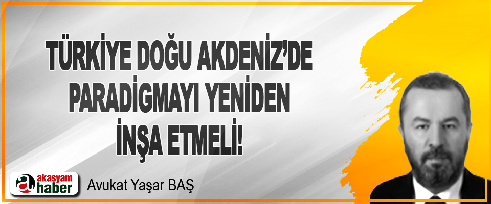 Türkiye Doğu Akdeniz'de Paradigmayı Yeniden İnşa Etmeli!