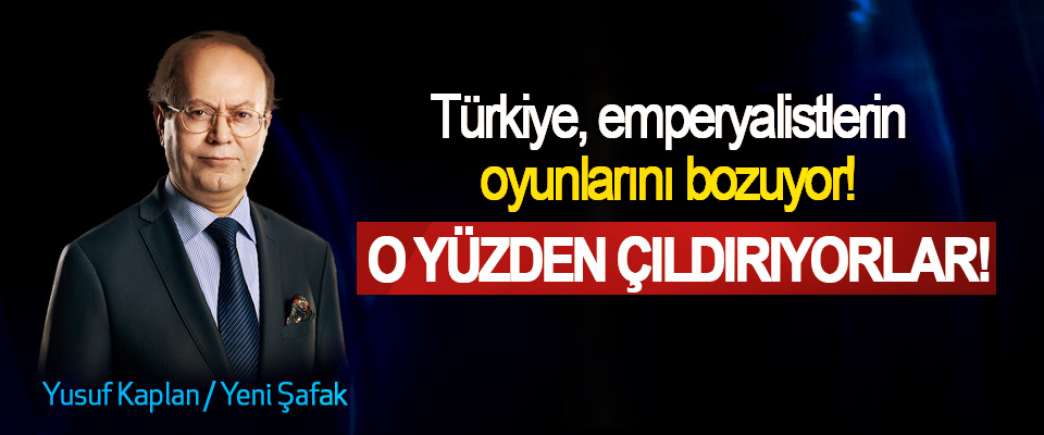 Türkiye, emperyalistlerin oyunlarını bozuyor! O yüzden çıldırıyorlar!