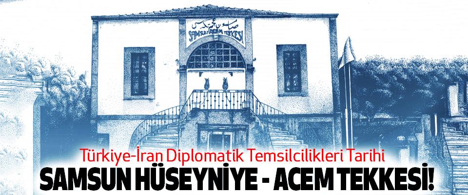 Türkiye-İran Diplomatik Temsilcilikleri Tarihi; Samsun hüseyniye - acem tekkesi!