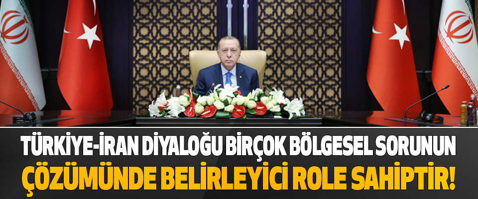 Türkiye-İran Diyaloğu Birçok Bölgesel Sorunun Çözümünde Belirleyici Role Sahiptir!
