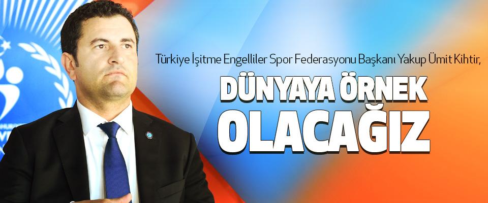 Türkiye İşitme Engelliler Spor Federasyonu Başkanı Yakup Ümit Kihtir, Dünyaya Örnek Olacağız