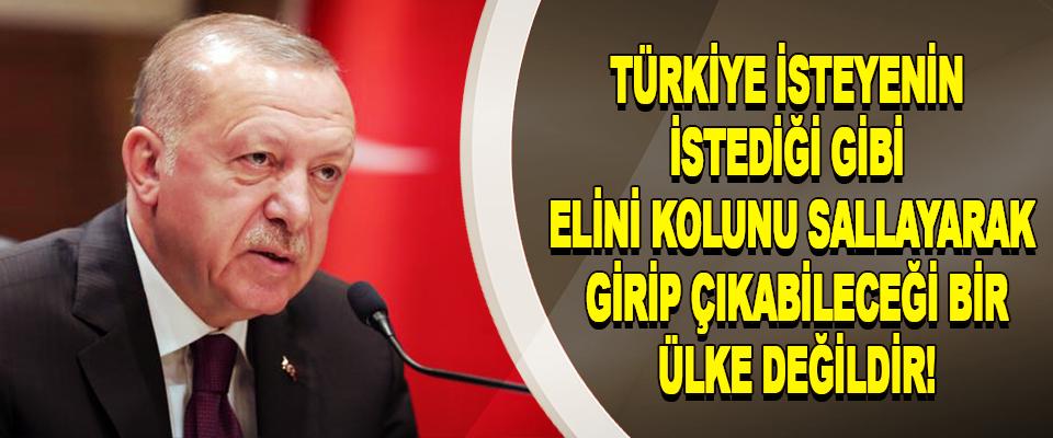 Türkiye isteyenin istediği gibi elini kolunu sallayarak girip çıkabileceği bir ülke değildir!