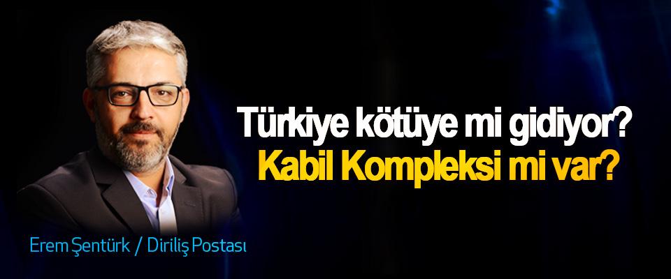 Türkiye kötüye mi gidiyor? Kabil Kompleksi mi var?