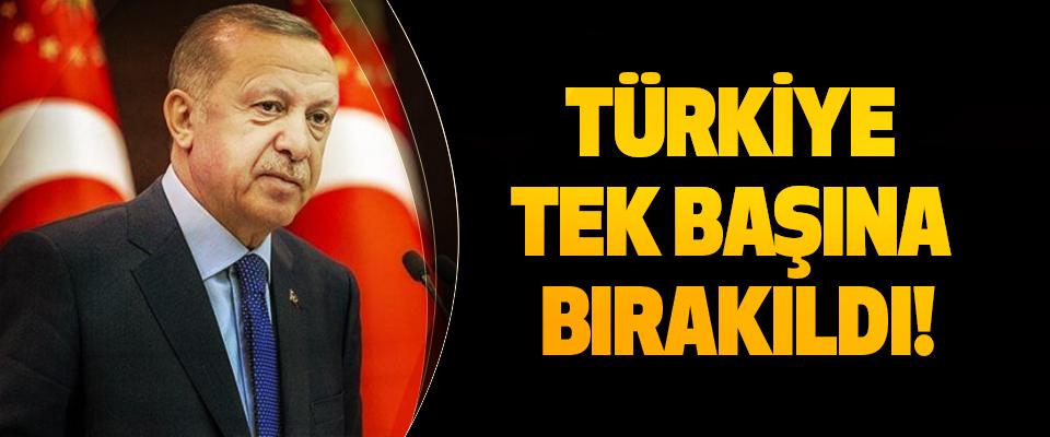 Türkiye tek başına bırakıldı!
