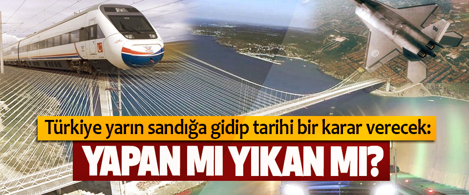 Türkiye yarın sandığa gidip tarihi bir karar verecek: Yapan Mı Yıkan Mı?