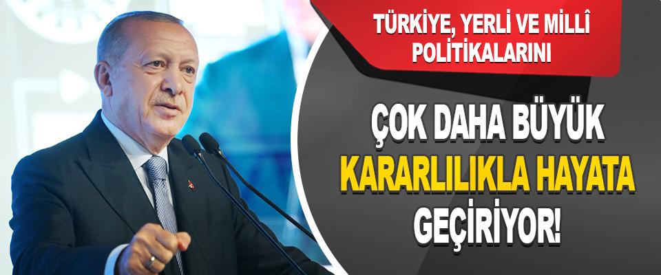 Türkiye, Yerli ve Millî Politikalarını Çok Daha Büyük Kararlılıkla Hayata Geçiriyor!