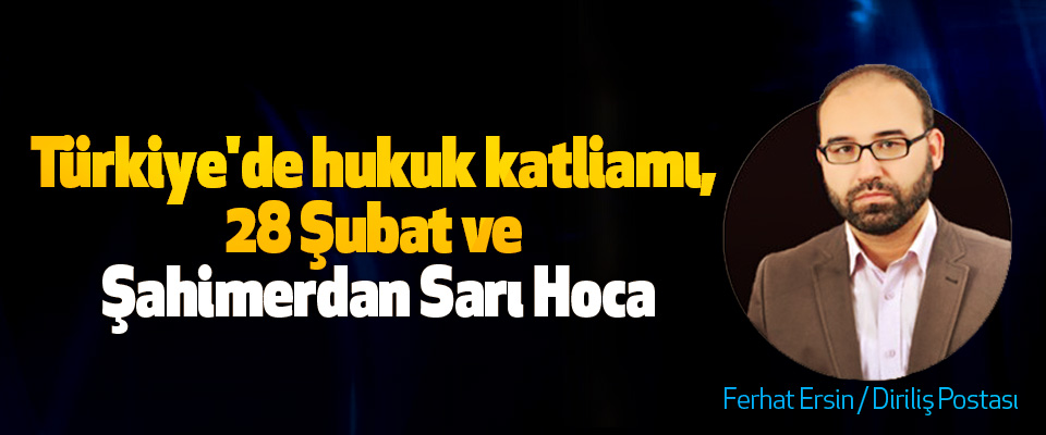 Türkiye'de hukuk katliamı, 28 Şubat ve Şahimerdan Sarı Hoca