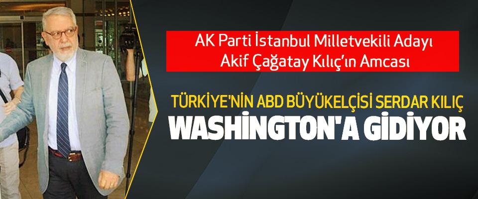 Türkiye'nin ABD Büyükelçisi Serdar Kılıç Washington'a Gidiyor