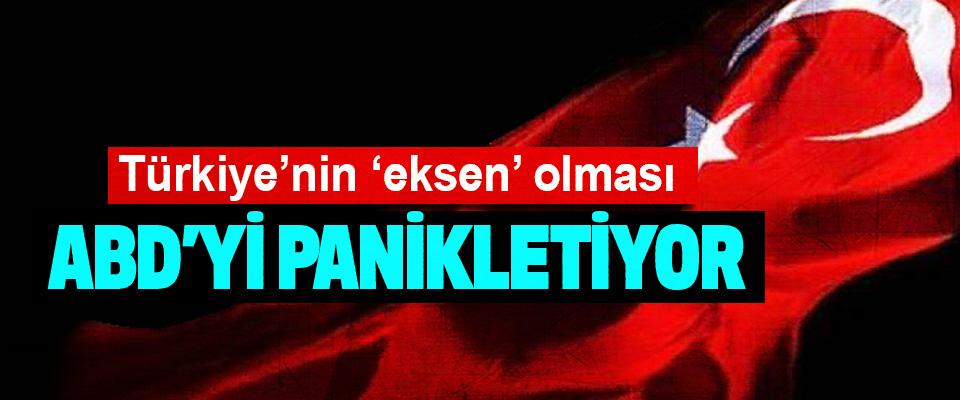 Türkiye'nin 'eksen' olması ABD'yi panikletiyor